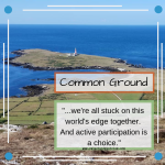 "Welsh island of pastures and rocky headland with white and red lighthouse, surrounded by blue water. Text reads: ""Common ground: '...we're all stuck on this world's edge together. And active participation is a choice.' www.reluctantmysticism.com"""