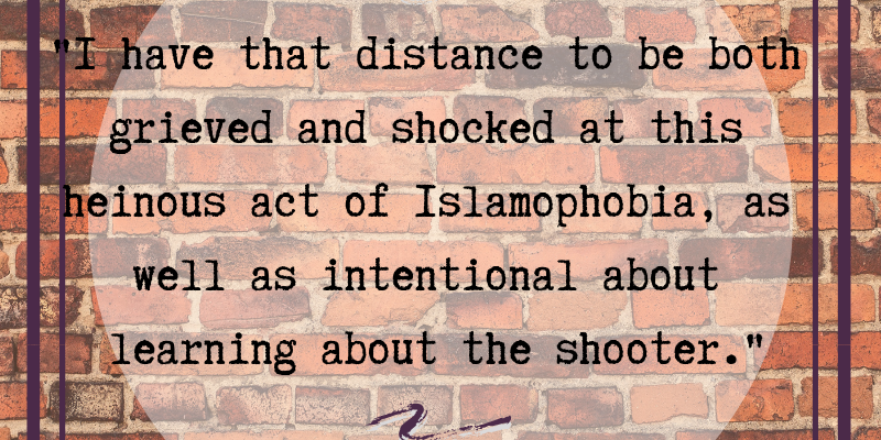 "Red brick background, faded purple border, transparent white circle, with black text in foreground: ""I have the distance to be both grieved and shocked at this heinous act of Islamophobia, as well as intentional about learning about the shooter."""