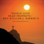 "Statue of Jesus at sunset in Rio de Janeiro, Brazil; large statue of Jesus arms outstretched on the edge of a cliff over looking a hazy valley, large setting sun over the horizon. Text reads: ""People love dead prophets."" -Rev. William J. Barber II"
