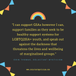"Black background with triangle rainbow flags in each corner; small rainbow central top, text reads: ""I can support GSAs however I can, support families as they seek to be healthy support systems for LGBTQ2SIA+ youth, and speak out against the darkness that threatens the lives and wellbeing of marginalised groups."" www.reluctantmysticism.com"